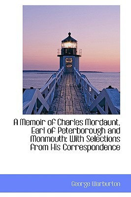 A Memoir of Charles Mordaunt, Earl of Peterborough and Monmouth: With Selections from His Correspond book written by Warburton, George