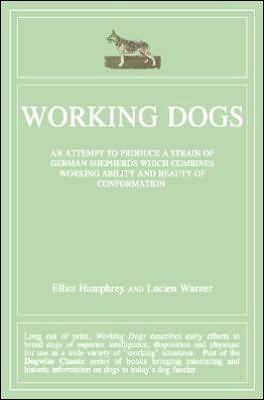 Working Dogs: An Attempt to Produce a Strain of German Shepherds Which Combines Working Ability and Beauty of Conformtion book written by Elliott Humphrey