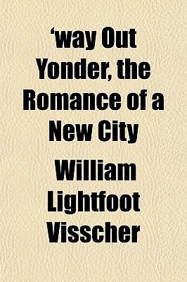 Way Out Yonder, the Romance of a New City book written by Visscher, William Lightfoot