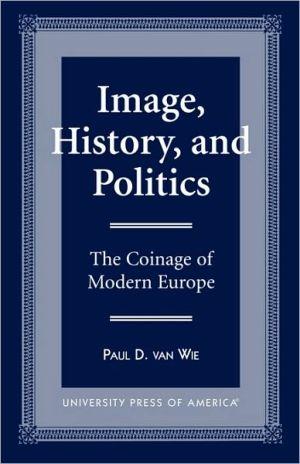 Image, History, And Politics book written by Paul D. Van Wie
