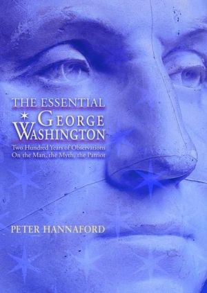 Essential George Washington: Two Hundred Years of Observations on the Man, the Myth, the Patriot book written by Peter Hannaford