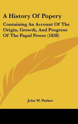 A History Of Popery: Containing An Account Of The Origin, Growth, And Progress Of The Papal ... written by W. Parker John W. Parker