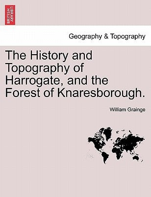 The History and Topography of Harrogate, and the Forest of Knaresborough. written by William Grainge