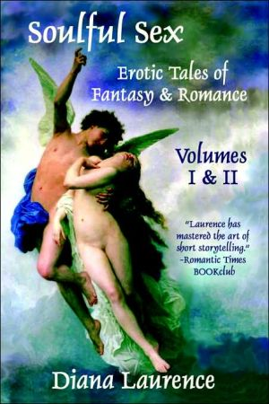 Soulful Sex: Erotic Tales Of Fantasy And Romance Volumes I & II book written by Diana Laurence