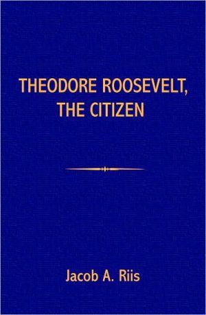 Theodore Roosevelt, the Citizen book written by Jacob A. Riis