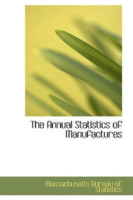 The Annual Statistics of Manufactures written by Bureau of Statistics, Massachusetts