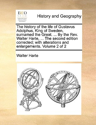 The History of the Life of Gustavus Adolphus, King of Sweden, Surnamed the Great. ... by the REV. Walter Harte, ... the Second Edition Corrected; With book written by Harte, Walter