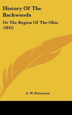 History Of The Backwoods: Or The Region Of The Ohio (1843) written by A. W. Patterson