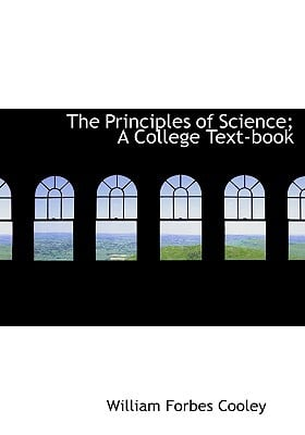The Principles of Science; A College Text-book book written by William Forbes Cooley
