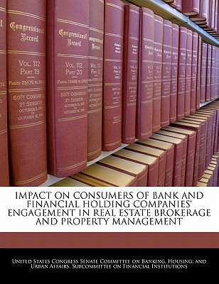 Impact on Consumers of Bank and Financial Holding Companies' Engagement in Real Estate Brokerage and Property Management written by United States Congress Senate Committee