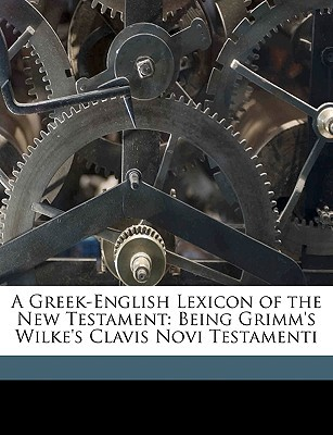 A Greek-English Lexicon of the New Testament: Being Grimm's Wilke's Clavis Novi Testamenti book written by Thayer, Joseph Henry , Grimm, Carl Ludwig Wilibald , Wilke, Christian Gottlob