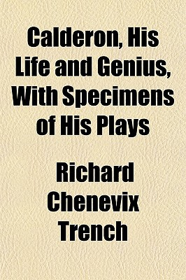 Calderon, His Life and Genius, with Specimens of His Plays written by Trench, Richard Chenevix