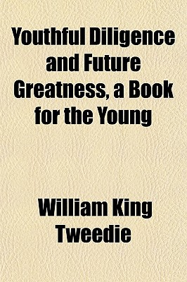 Youthful Diligence and Future Greatness, a Book for the Young written by Tweedie, William King