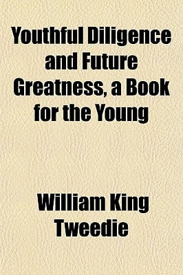 Youthful Diligence and Future Greatness, a Book for the Young book written by Tweedie, William King