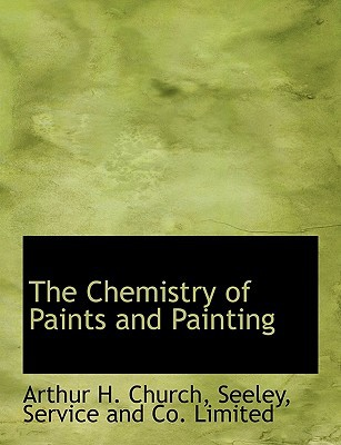 The Chemistry of Paints and Painting book written by Church, Arthur H. , Seeley, Service And Co Limited