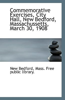 Commemorative Exercises, City Hall, New Bedford, Massachussetts, March 30, 1908 book written by Bedford, Mass Free Public Library New