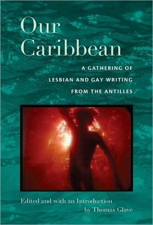 Our Caribbean: A Gathering of Lesbian and Gay Writing from the Antilles book written by Thomas Glave
