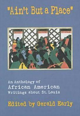 Ain't but a Place : An Anthology of African American Writings about St. Louis book written by Gerald Early