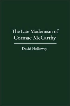 Late Modernism Of Cormac Mccarthy book written by David Holloway