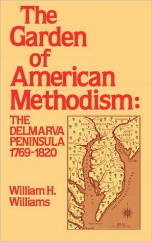 The Garden of American Methodism: The Delmarva Peninsula, 1769-1820 book written by William Henry Williams