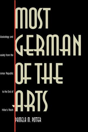 Most German of the Arts: Musicology and Society from the Weimar Republic to the End of Hitler's Reich book written by Pamela Maxine Potter