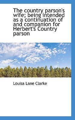 The Country Parson's Wife; Being Intended as a Continuation of and Companion for Herbert's Country P book written by Clarke, Louisa Lane
