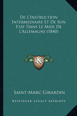de L'Instruction Intermediaire Et de Son Etat Dans Le MIDI de L'Allemagne (1840) book written by Girardin, Saint-Marc