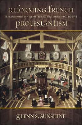 Reforming French Protestantism: The Development of Huguenot Ecclesiastical Institutions, 1557-1572 book written by Glenn S. Sunshine