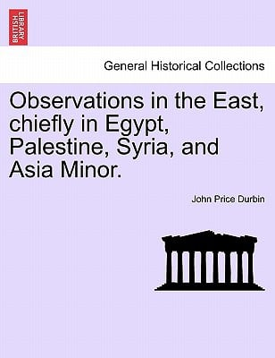 Observations in the East, Chiefly in Egypt, Palestine, Syria, and Asia Minor. book written by John Price Durbin , Durbin, John Price