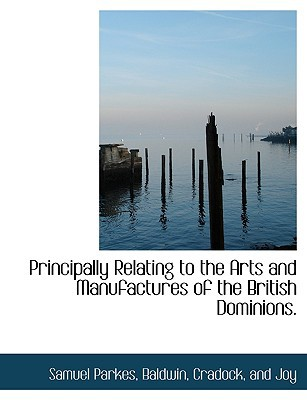 Principally Relating to the Arts and Manufactures of the British Dominions. book written by Parkes, Samuel , Baldwin, Cradock And Joy