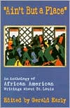 Ain't but a Place: An Anthology of African American Writings about St. Louis written by Gerald Early