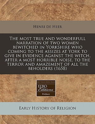 The Most True and Wonderfull Narration of Two Women Bewitched in Yorkshire Who Coming to the Assizes at York to Give in Evidence Against the Witch, Af written by Heer, Henri De