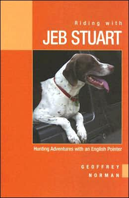 Riding with Jeb Stuart: Hunting Adventures with an English Pointer book written by Geoffrey Norman