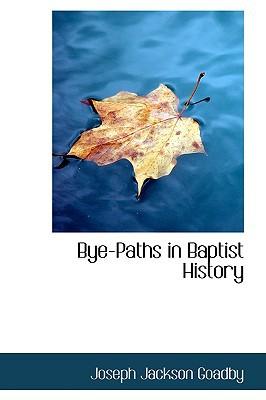 Bye-Paths in Baptist History written by Joseph Jackson Goadby