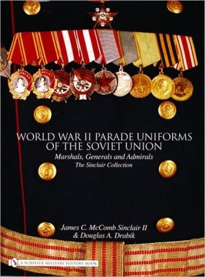 World War II Parade Uniforms of the Soviet Union: Marshals, Generals and Admirals: The Sinclair Collection book written by James C. McComb Sinclair