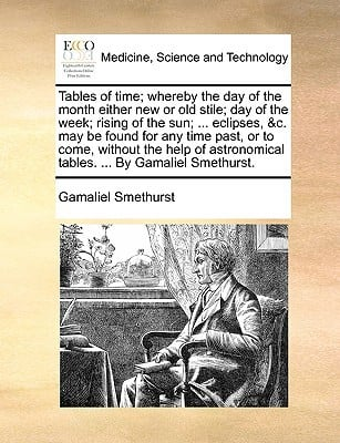 Tables of Time; Whereby the Day of the Month Either New or Old Stile; Day of the Week; Rising of the Sun; ... Eclipses, &C. May Be Found for Any Time written by Gamaliel Smethurst , Smethurst, Gamaliel