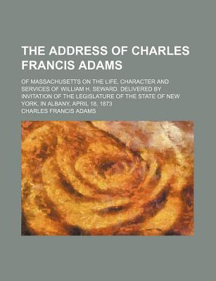 The Address of Charles Francis Adams; Of Massachusetts on the Life, Character and Services of William H. Seward. Delivered by Invitation of the written by Adams, Charles Francis