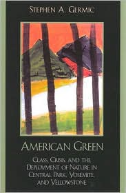 American Green: Class, Crisis and the Deployment of Nature in Central Park, Yosemite and Yellowstone book written by Stephen A. Germic