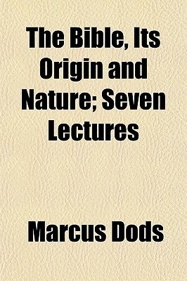 The Bible, Its Origin and Nature; Seven Lectures book written by Dods, Marcus