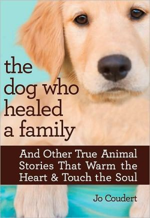 The Dog Who Healed a Family: And Other True Animal Stories That Warm the Heart & Touch the Soul book written by Jo Coudert