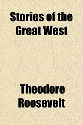 Stories of the Great West book written by Roosevelt, Theodore, IV