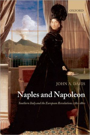 Naples and Napoleon: Southern Italy and the European Revolutions, 1780-1860 book written by John A. Davis
