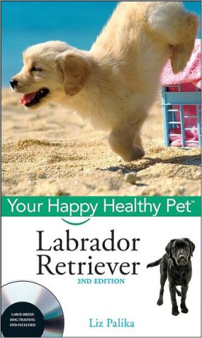 Labrador Retriever, Your Happy Healthy Pet with DVD, 2nd Ed book written by Liz Palika