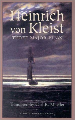Heinrich Von Kleist : Three Major Plays book written by Carl R. Mueller