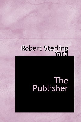 The Publisher book written by Yard, Robert Sterling 1861-1945 [From