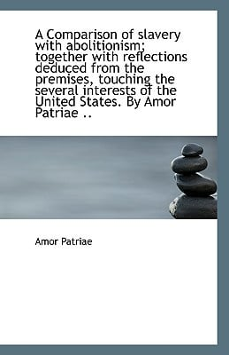 A Comparison of Slavery with Abolitionism; Together with Reflections Deduced from the Premises, Touc book written by Patriae, Amor