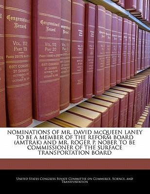 Nominations of Mr. David McQueen Laney to Be a Member of the Reform Board (Amtrak) and Mr. Roger P. Nober to Be Commissioner of the Surface Transporta written by United States Congress Senate Committee