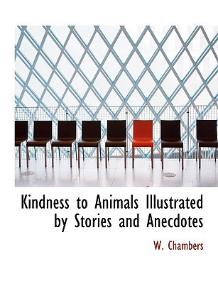 Kindness to Animals Illustrated by Stories and Anecdotes book written by Chambers, W.