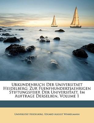 Urkundenbuch Der Universitaet Heidelberg: Zur Fuenfhundertjaehrigen Stiftungsfeier Der Universitaet, Im Auftrage Derselben, Volume 1 book written by Heidelberg, Universitt , Winkelmann, Eduard August