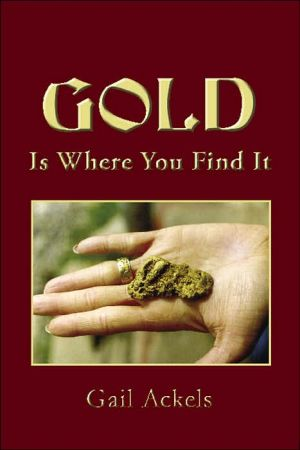 Gold Is Where You Find It book written by Gail Ackels